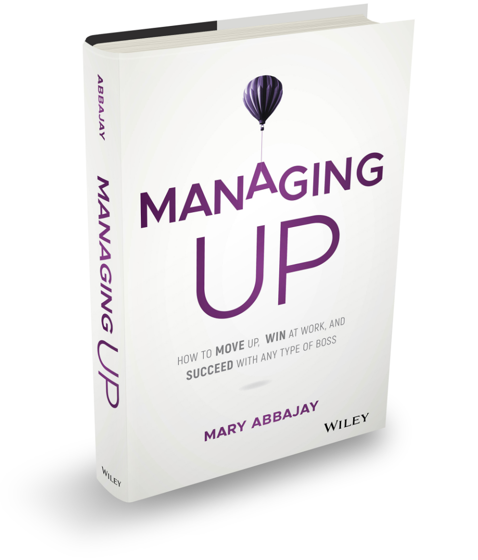 MANAGING UP: How to Move Up, Win at Work, and Succeed with Any Type of Boss by Mary Abbajay